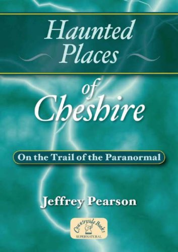 Haunted Places of Cheshire: On the Trail of the Paranormal from Countryside Books