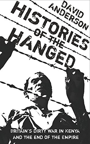 Histories of the Hanged: Britain's Dirty War in Kenya and the End of Empire: Testimonies from the Mau Mau Rebellion in Kenya from W&N