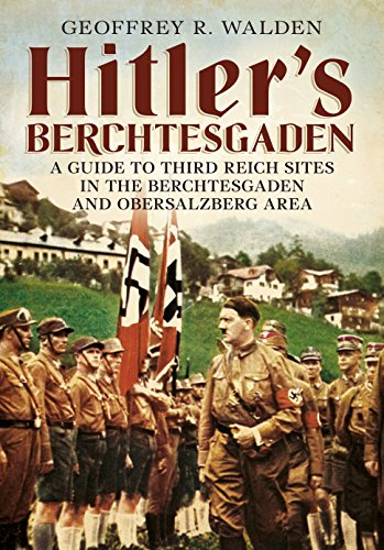 Hitler's Berchtesgaden: A Guide to Third Reich Sites in the Berchtesgaden and Obersalzberg area from Fonthill Media