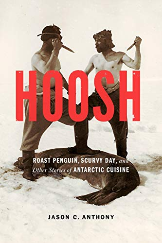 Hoosh: Roast Penguin, Scurvy Day, and Other Stories of Antarctic Cuisine (At Table) from University of Nebraska Press