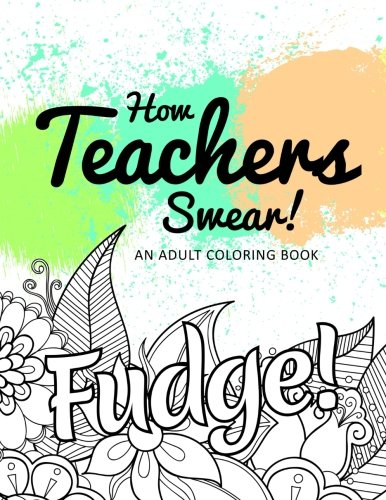 How Teachers Swear! An Adult Coloring Book from CreateSpace Independent Publishing Platform