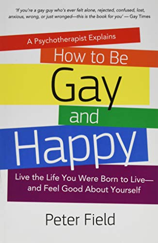 How To Be Gay and Happy - A Psychotherapist Explains: Live the Life You Were Born to Live and Feel Good About Yourself from Createspace Independent Publishing Platform