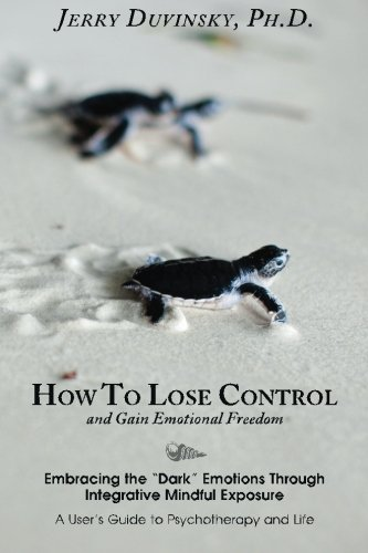 "How To Lose Control And Gain Emotional Freedom: Embracing the ""Dark"" Emotions Through Integrative Mindful Exposure from Createspace"