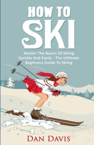 How To Ski: Master The Basics Of Skiing Quickly And Easily - The Ultimate Beginner's Guide To Skiing from CreateSpace Independent Publishing Platform