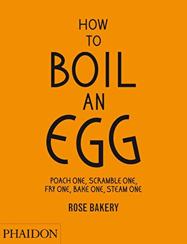 How to Boil an Egg; Poach one, Scramble one, Fry one, Bake one, Steam one, make them into Omelettes, French Toast, Pancakes, Puddings, Crêpes, Tarts, ... lunch or tea Rose bakery from Phaidon Press