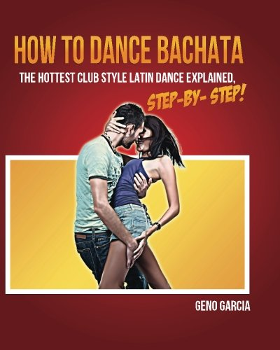 How to Dance BACHATA: The Hottest Club Style Latin Dance Explained Step by Step! from CreateSpace Independent Publishing Platform