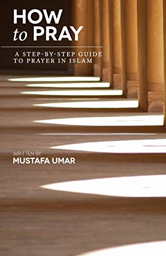 How to Pray: A Step-by-Step Guide to Prayer in Islam from Mustafa Umar