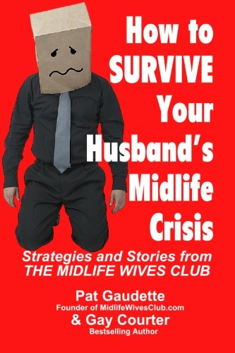 How to Survive Your Husband's Midlife Crisis: Strategies and Stories from The Midlife Wives Club from Home & Leisure Publishing, Incorporated