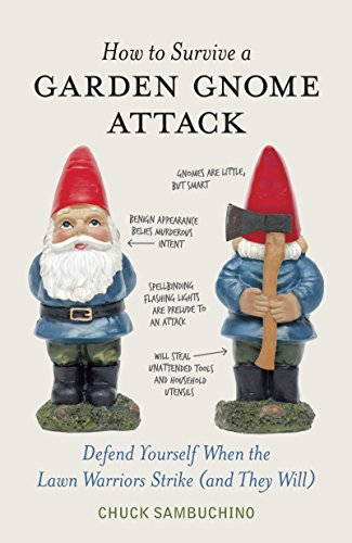 How to Survive a Garden Gnome Attack: Defend Yourself When the Lawn Warriors Strike (and They Will) from Ten Speed Press