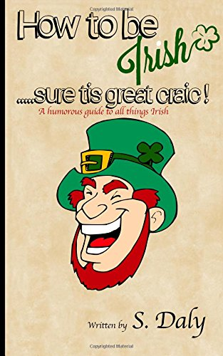 How to be Irish.sure tis great craic!: A humourous guide to all things Irish from CreateSpace Independent Publishing Platform