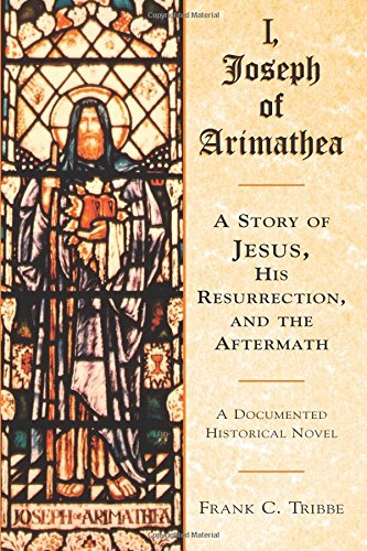I, Joseph of Arimathea: A Story of Jesus, His Resurrection, and the Aftermath: A Documented Historical Novel from Blue Dolphin Publishing, Incorporated