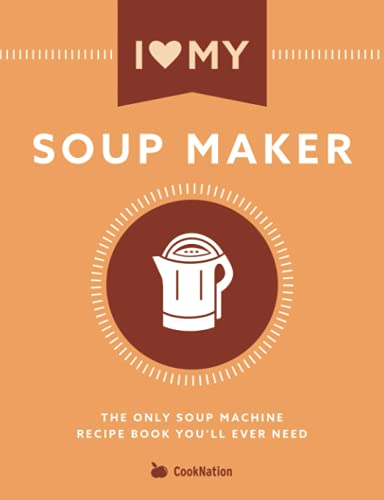 I Love My Soup Maker: The Only Soup Machine Recipe Book You'll Ever Need from Bell & Mackenzie Publishing Ltd