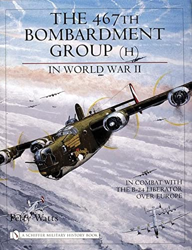 The 467th Bombardment Group (H) in World War II: in Combat with the B-24 Liberator over Europe (Schiffer Military History Book) from Schiffer Publishing
