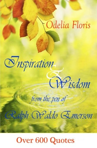 Inspiration & Wisdom from the Pen of Ralph Waldo Emerson: Over 600 quotes from Createspace