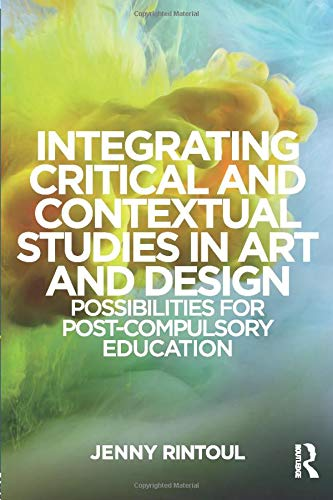 Integrating Critical and Contextual Studies in Art and Design: Possibilities for Post-Compulsory Education from Routledge