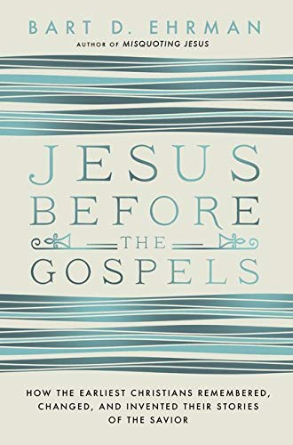 Jesus Before The Gospels: How The Earliest Christians Remembered, Changed, And Invented Their Stories Of The Savior from HarperOne