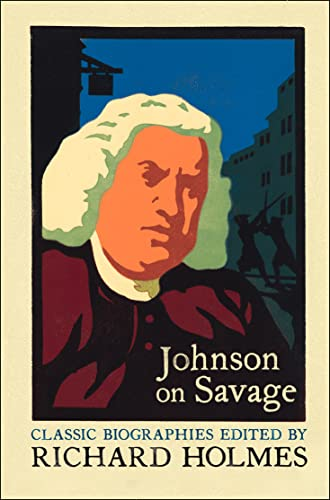 Johnson on Savage: An Account of the Life of Mr Richard Savage, Son of the Earl Rivers: The Life of Mr Richard Savage by Samuel Johnson (Lives That Never Grow Old) from Harper Perennial