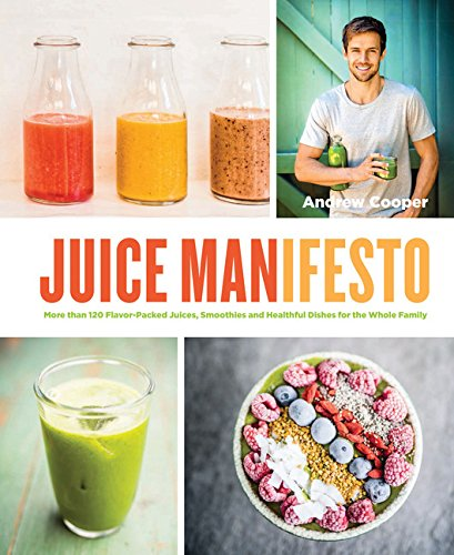 Juice Manifesto: More Than 120 Flavor-Packed Juices, Smoothies and Healthful Meals for the Whole Family from Chronicle Books