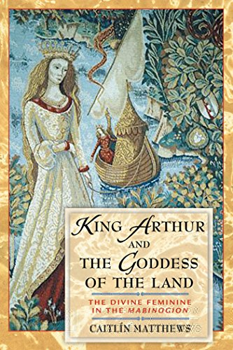 King Arthur and the Goddess of the Land: The Divine Feminine in the Mabinogion from Inner Traditions Bear and Company