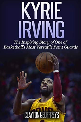 Kyrie Irving: The Inspiring Story of One of Basketball's Most Versatile Point Guards from CreateSpace Independent Publishing Platform