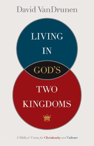 Living in God's Two Kingdoms: A Biblical Vision for Christianity and Culture from Crossway Books