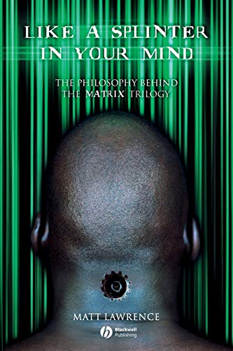 "Like a Splinter in Your Mind: The Philosophy Behind the ""Matrix"" Trilogy: The Philosophy Behind the Matrix Trilogy from John Wiley & Sons"