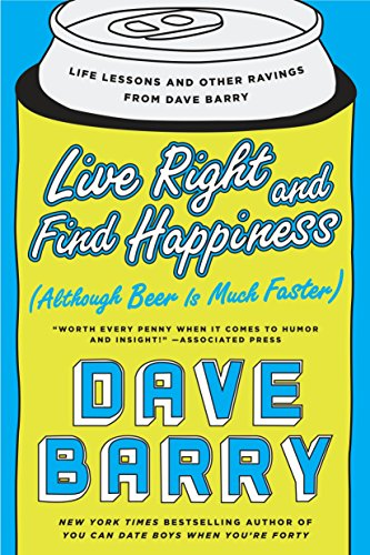 Live Right and Find Happiness (Although Beer is Much Faster) : Life Lessons and Other Ravings from Dave Barry from PUTNAM