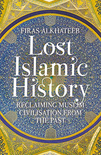 Lost Islamic History: Reclaiming Muslim Civilisation from the Past from C Hurst & Co Publishers Ltd