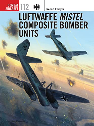Luftwaffe Mistel Composite Bomber Units: 112 (Combat Aircraft) from Osprey Publishing