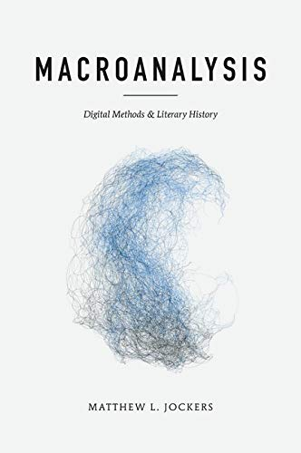 Macroanalysis: Digital Methods and Literary History (Topics in the Digital Humanities) from University of Illinois Press