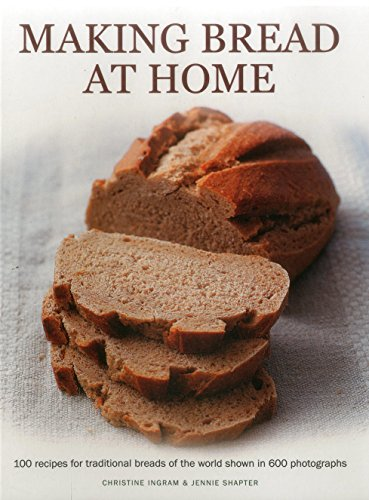 Making Bread at Home: 100 Recipes for Traditional Breads of the World Shown in 600 Photographs from Southwater Publishing