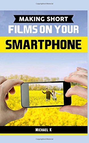 Making Short Films on Your Smartphone from Createspace Independent Publishing Platform