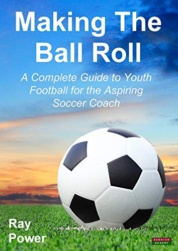 Making the Ball Roll: A Complete Guide to Youth Football for the Aspiring Soccer Coach from Bennion Kearny Ltd