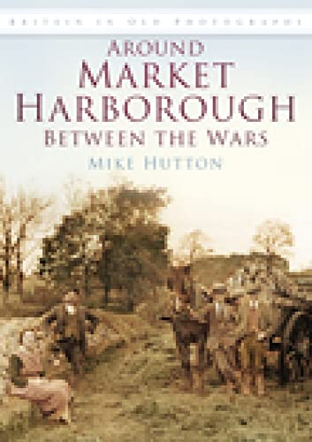 Around Market Harborough Between the Wars (Britain in Old Photographs) from The History Press