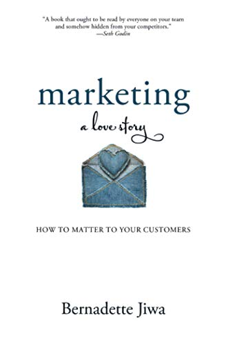 Marketing: A Love Story: How to Matter to Your Customers from Bernadette Jiwa