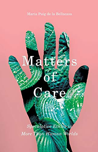 Matters of Care: Speculative Ethics in More than Human Worlds (Posthumanities) from University Of Minnesota Press