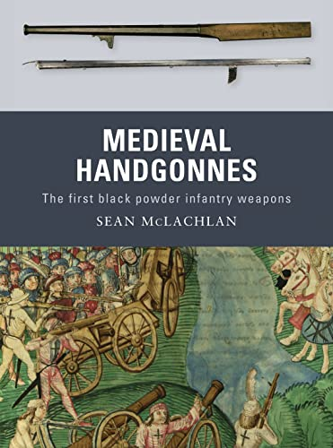 Medieval Handgonnes: The first black powder infantry weapons: No. 3 from Osprey Publishing