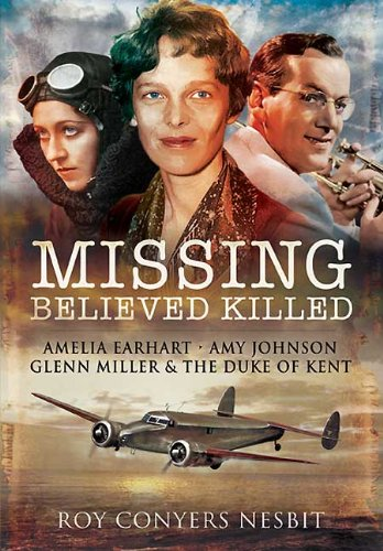 Missing: Believed Killed: Amelia Earhart, Amy Johnson, Glenn Miller and the Duke of Kent from Pen & Sword Aviation