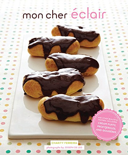 Mon Cher Eclair: And Other Beautiful Pastries, including Cream Puffs, Profiteroles, and Gougeres from Chronicle Books