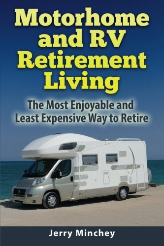 Motorhome and RV Retirement Living: The Most Enjoyable and Least Expensive Way to Retire from Minchey Jerry