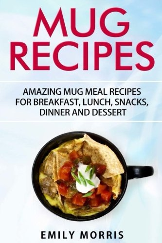 Mug Recipes: Amazing Mug Meal Recipes for Breakfast, Lunch, Snacks, Dinner and Dessert from CreateSpace Independent Publishing Platform