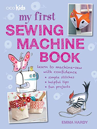 My First Sewing Machine Book: 35 fun and easy projects for children aged 7 years + from Cico Books