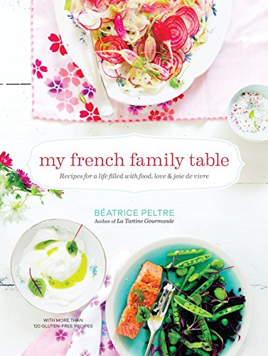 My French Family Table: With More Than 120 Gluten-Free Recipes for Everyday Meals, Snacks, and Sweets - Plus Ideas for Cooking with Children: Recipes Filled with Food, Love, and Joie De Vivre from Peltre Beatrice