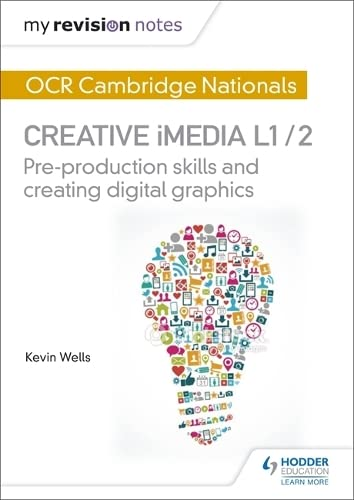 My Revision Notes: OCR Cambridge Nationals in Creative iMedia L 1 / 2: Pre-production skills and Creating digital graphics from Hodder Education