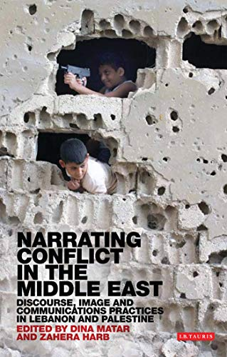 Narrating Conflict in the Middle East: Discourse, Image and Communications Practices in Lebanon and Palestine (Library of Modern Middle East Studies) from I. B. Tauris & Company