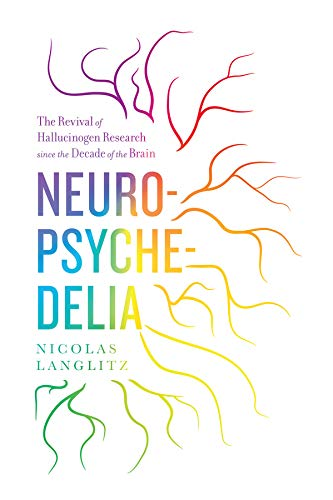 Neuropsychedelia: The Revival of Hallucinogen Research since the Decade of the Brain from University of California Press