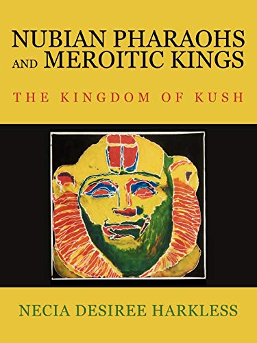Nubian Pharaohs and Meroitic Kings: The Kingdom Of Kush from AuthorHouse