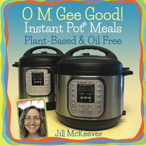 O M Gee Good! Instant Pot Meals, Plant-Based & Oil-free from Jill McKeever