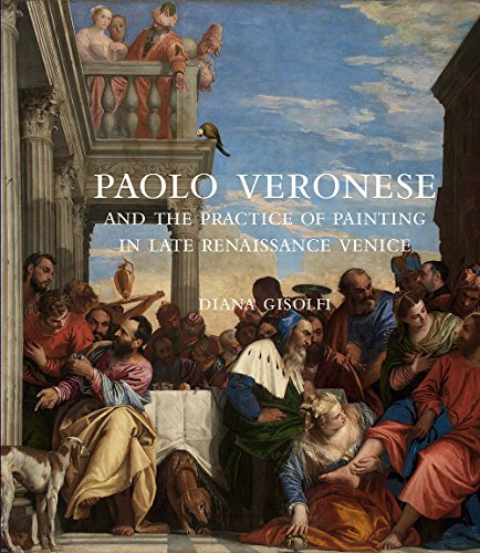 Paolo Veronese and the Practice of Painting in Late Renaissance Venice from Yale University Press