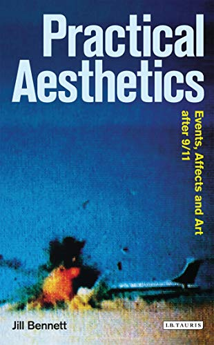 Practical Aesthetics: Events, Affects and Art After 9/11 (Radical Aesthetics Radical Art Series) from I. B. Tauris & Company